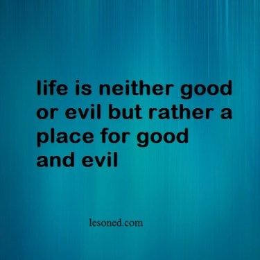life is neither good or evil but rather a place for good and evil