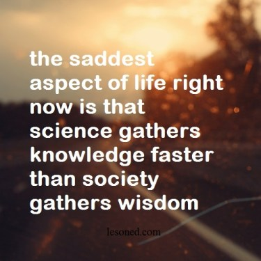 the saddest aspect of life right now is that science gathers knowledge faster than society gathers wisdom