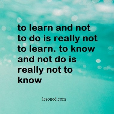 to learn and not to do is really not to learn. to know and not do is really not to know