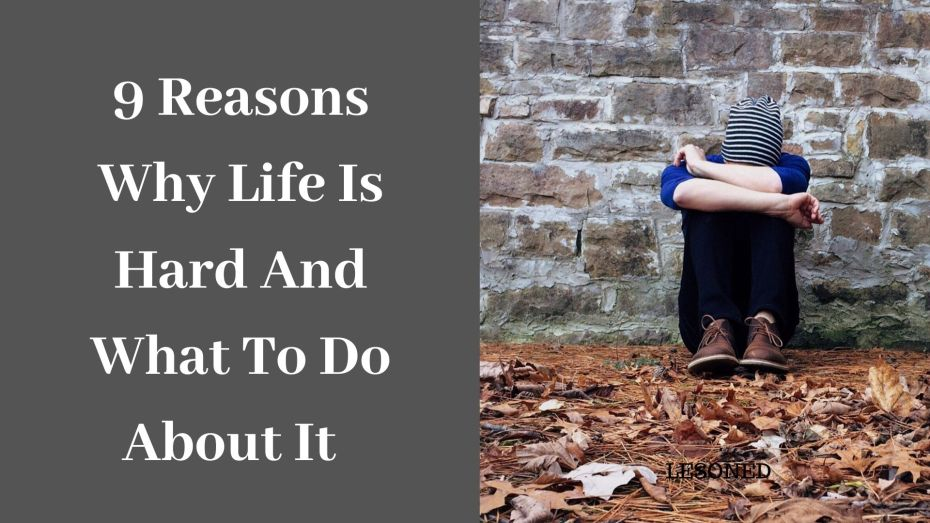 9 reasons why life is so hard and what to do about it