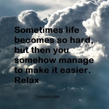 Sometimes life becomes so hard, but then you somehow manage to make it easier. Relax