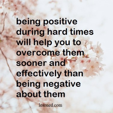 being positive during hard times will help you to overcome them sooner and effectively than being negative about them