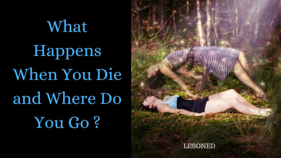 What happens when you die and where do you go