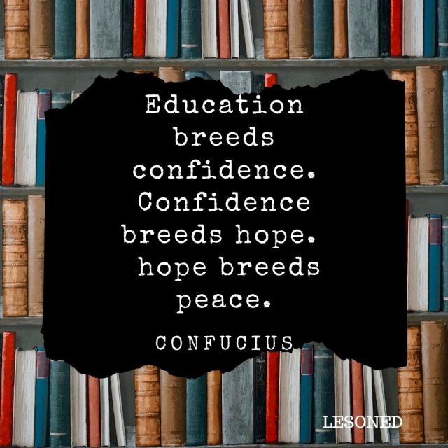 Education breeds confidence. Confidence breeds hope.  hope breeds peace. -Confucius