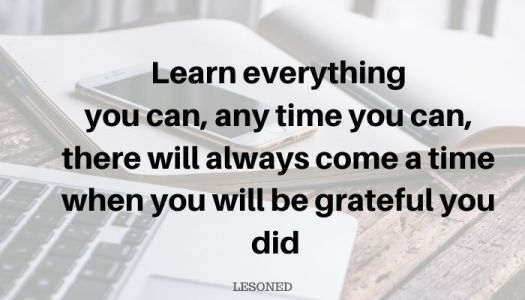 learn everything you can,any time you can, there will always come a time when you will be grateful you did