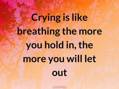 crying is like breathing the more you hold in, the more you will let out
