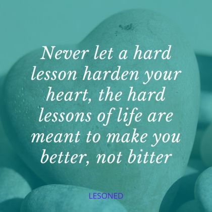 Never let hard lessons harden your heart; the hard lessons of life are meant to make you better not bitter