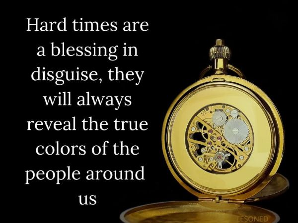 Hard times are a blessing in disguise, they will always reveal the true colors of the people around  us