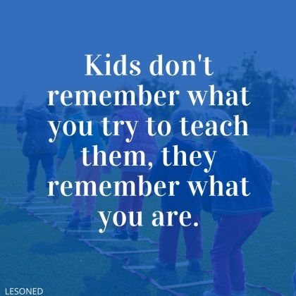 kids don't remember what you try to teach them, they remember what you are