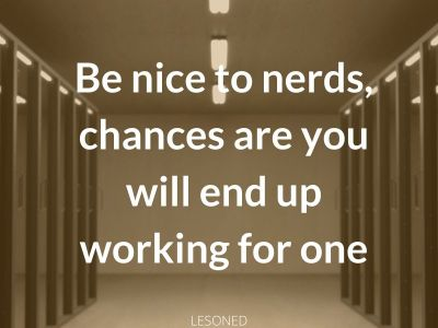 Be nice to nerds chances are you will end up working for one