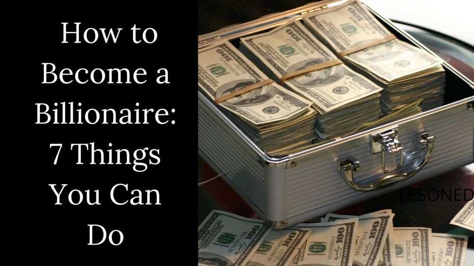How to Become a Billionaire: 7 Things You Can Do