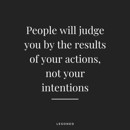 People will judge you by the results of your actions, not your intentions