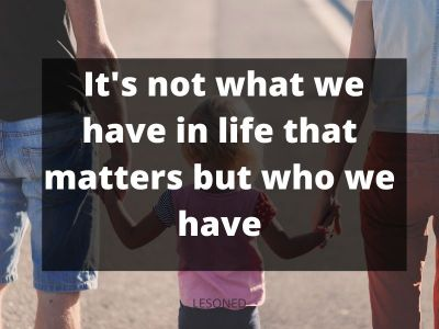 it's not what we have in life that matters but who we have