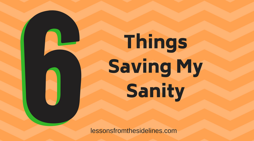 6 things saving my sanity