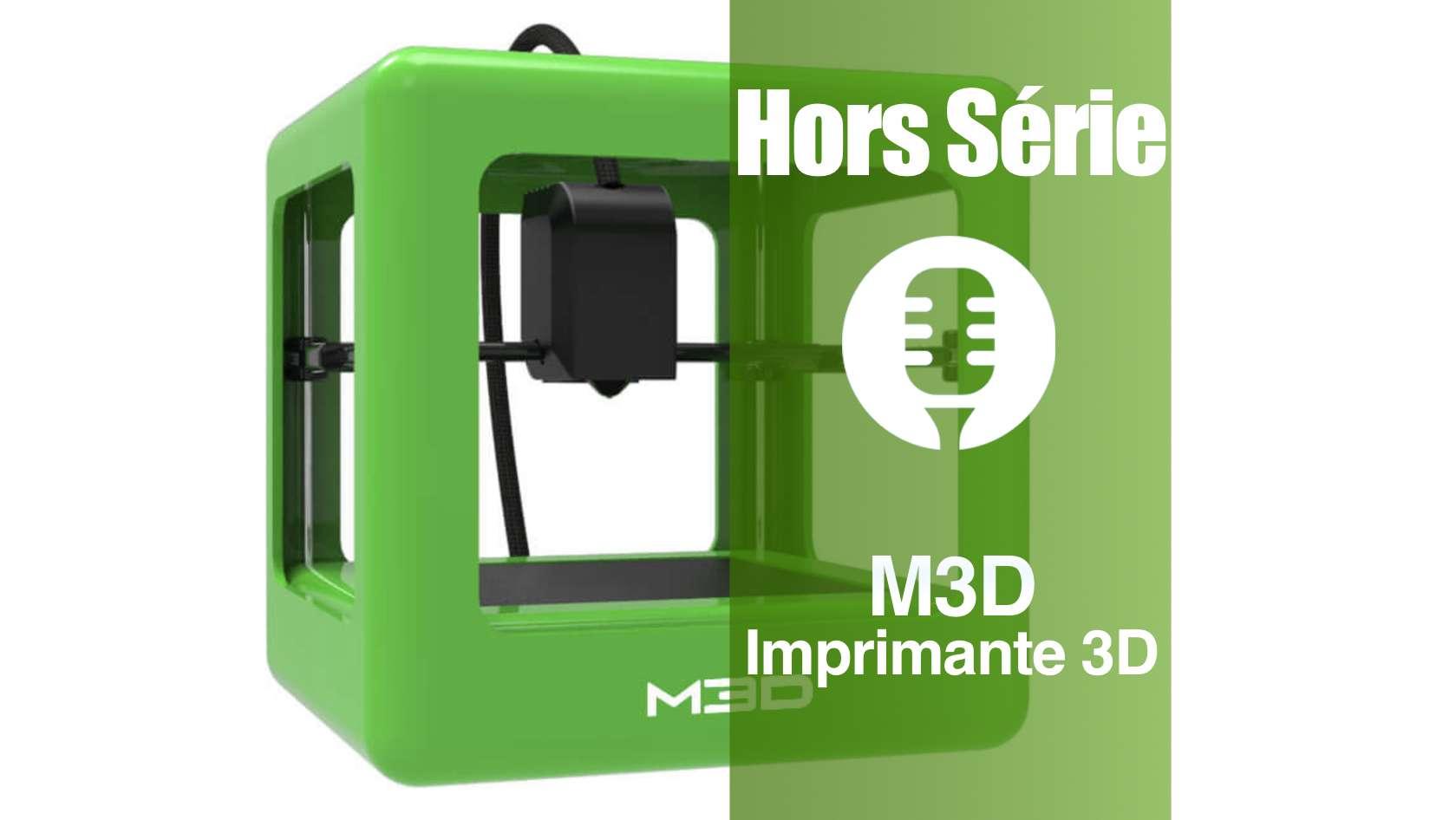 Hors série: M3D, la micro imprimante 3D