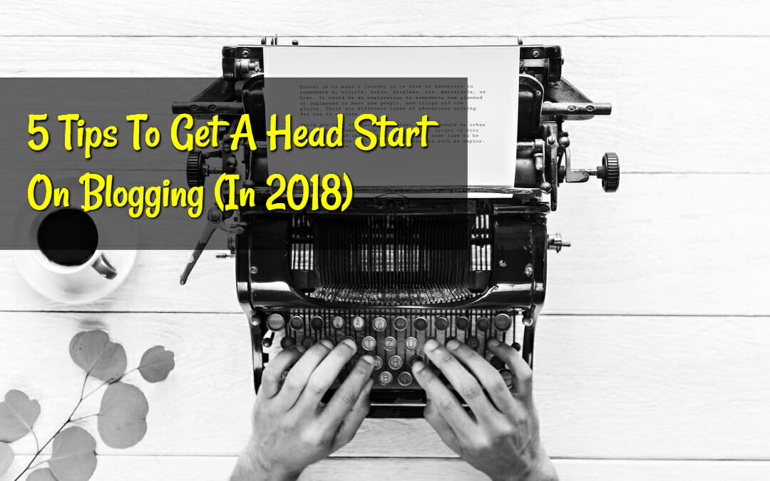 5 Tips to Get a Head Start on Blogging in 2018