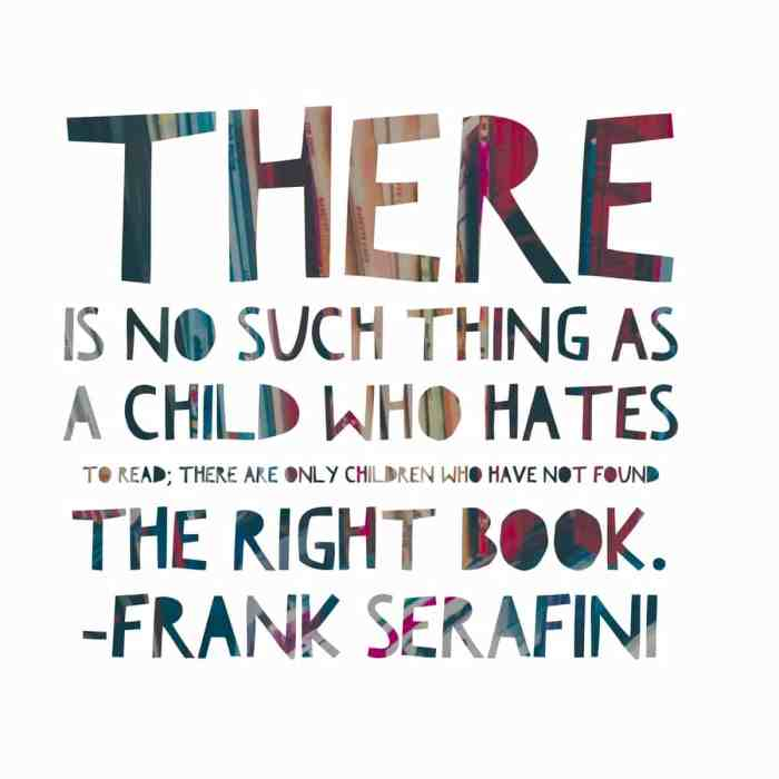 There is no such things as a child who hates reading; only children who have not found the right book.