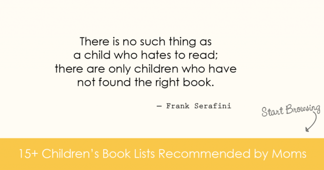 There is no such thing as a child who hates to read; there are only children who have not found the right book. * 15+ Children's Book Lists Recommended By Moms