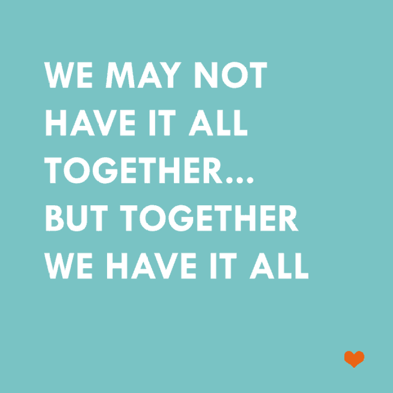 we may not have it all together, but together we have it all...
