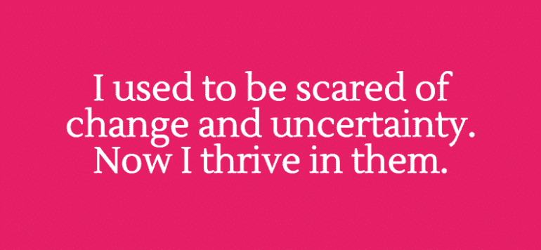 I used to be scared of change and uncertainty. Now I thrive in them. - lidiya k - letsreachsuccess