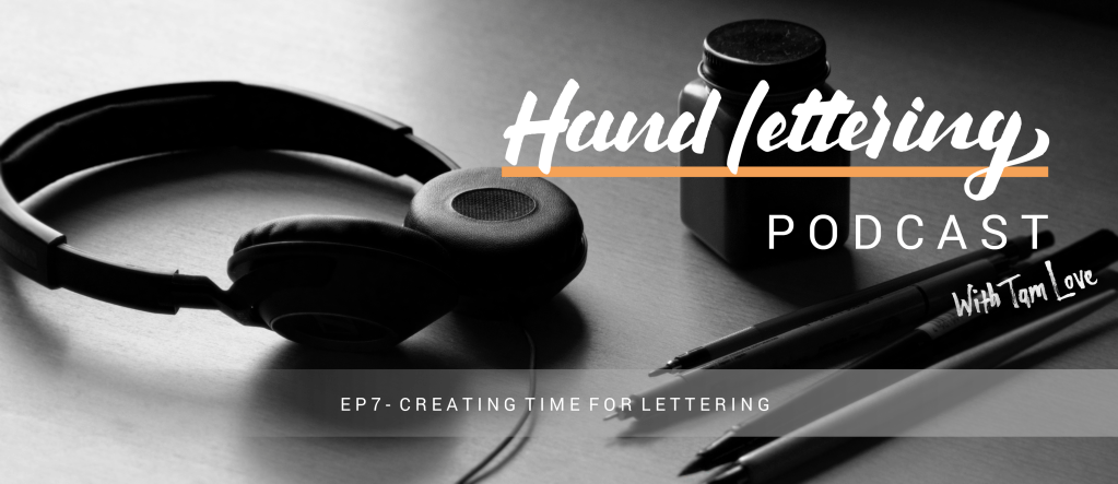 Hand Lettering Podcast – EP7 Creating Time For Lettering