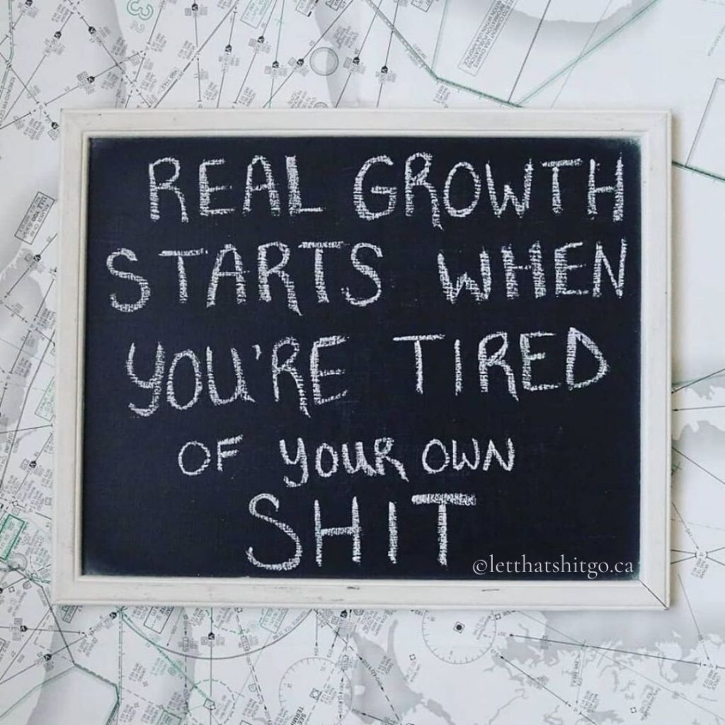 Real growth starts when you're tired of your own shit.