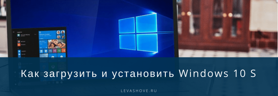 Как загрузить и установить Windows 10 S