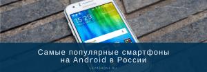 Самые популярные смартфоны на Android в России