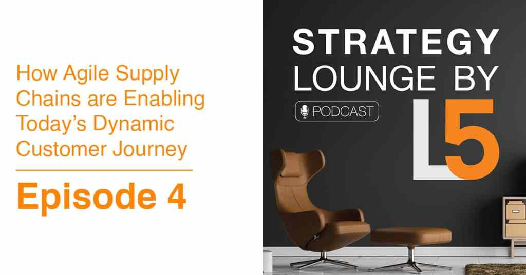 Episode 4: How Agile Supply Chains Are Enabling Today's Dynamic Customer Journey