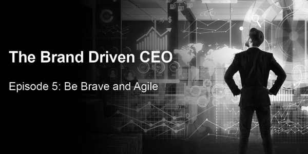 The Brand Driven CEO Episode 5: Be Brave And Agile