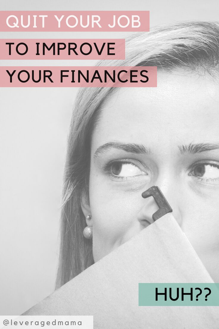 Quit your job to improve your finances. The Leveraged Mama.