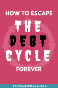 How To Escape The Debt Cycle Forever. The Leveraged Mama.