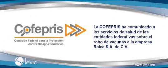 La COFEPRIS ha comunicado a los servicios de salud de las entidades federativas sobre el robo de vacunas a la empresa Ralca S.A. de C.V.