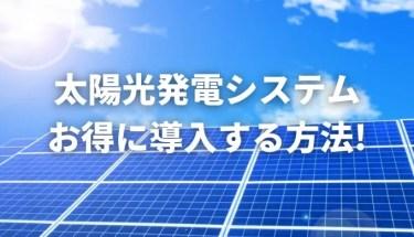太陽光発電システムをお得に導入する方法とは?