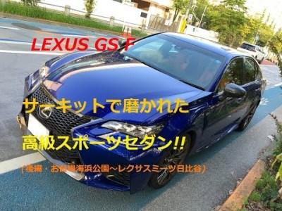 【国産車、試乗】LEXUS GS Fのレーシーな走りを堪能する!!(後編・お台場海浜公園~レクサスミーツ日比谷)