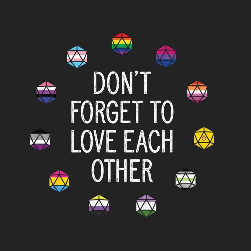 "Closeup of the t-shirt with D20s for many pride flags, and the quote ""Don't forget to love each other"""
