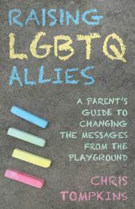 Book Cover: Raising LGBTQ Allies: A Parent's Guide to Changing the Messages from the Playground