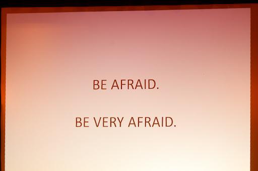 be afraid. be very afraid