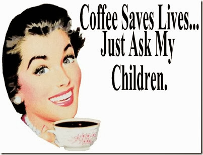 coffee saves lives just ask my children