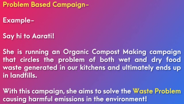 Example of Problem Based Campaign for Project Report: Say hi to Aarati! She is running an Organic Compost Making campaign that circles the problem of both wet and dry food waste generated in our kitchens and ends up in landfills. With this campaign, she aims to solve the Waste Problem, which is causing harmful emissions in the environment!