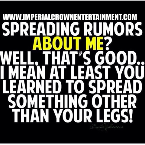 Spreading Rumors About Me Well Thats Good I Mean At Least You Learned To Spread Something Other Than Your Legs