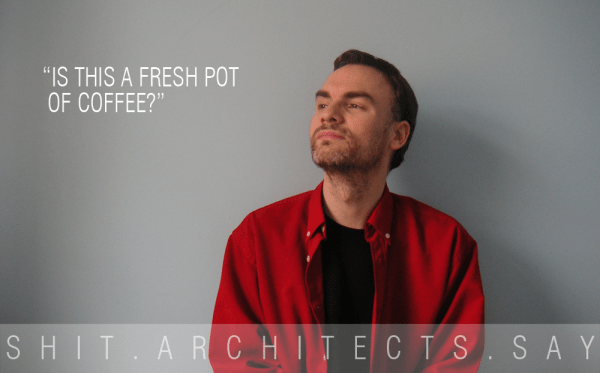 SHIT ARCHITECTS SAY 1 (4/6)