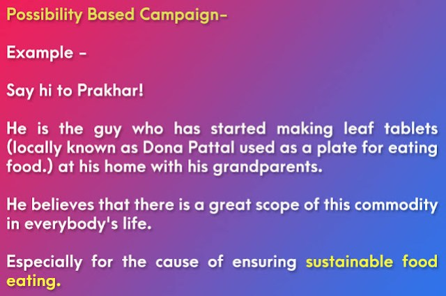 Example of Problem Based Campaign for Project Report: Say hi to Prakhar! He is the guy who has started making leaf tablets (locally known as Dona Pattal used as a plate for eating food.) at his home with his grandparents. He believes that there is a great scope of this commodity in everybody's life. Especially for the cause of ensuring sustainable food eating.