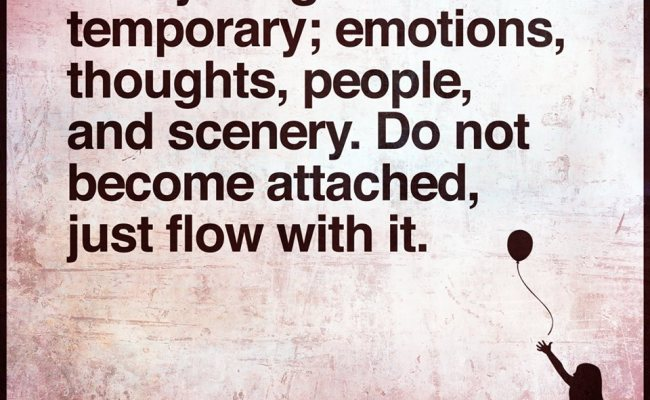 Everything Is Temporary Emotions Thoughts People And Scenery Do Not Become Attached Just Flow