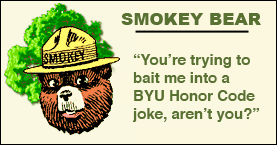 Smokey: You're trying to bait me into a BYU Honor Code joke, aren't you?