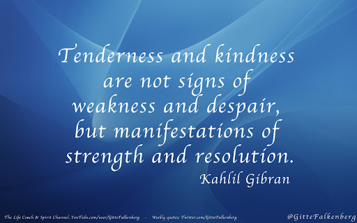 Tenderness and kindness are not signs of weakness and despair.