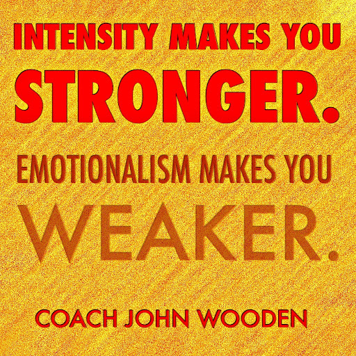 Intensity%20makes%20you%20stronger.%20Emotionalism%20makes%20you%20weaker.%20Coach%20John%20Wooden