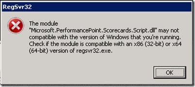"The module ""Microsoft.PerformancePoint.Scorecards.Script.dll"" may not compatible with the version of Windows that you're running. Check if the module is compatible with an x86 (32-bit) or x64 (64-bit) version of regsvr32.exe."
