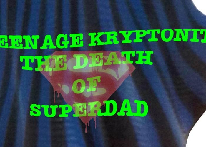 Teenage kryptonite. The death of SuperDad