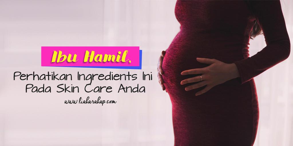 Ibu Hamil, Perhatikan Ingredients Ini Pada Skin Care Anda